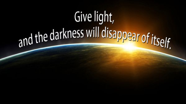 Give Light, and the darkness will disappear of itself. http://goo.gl/ltahD8