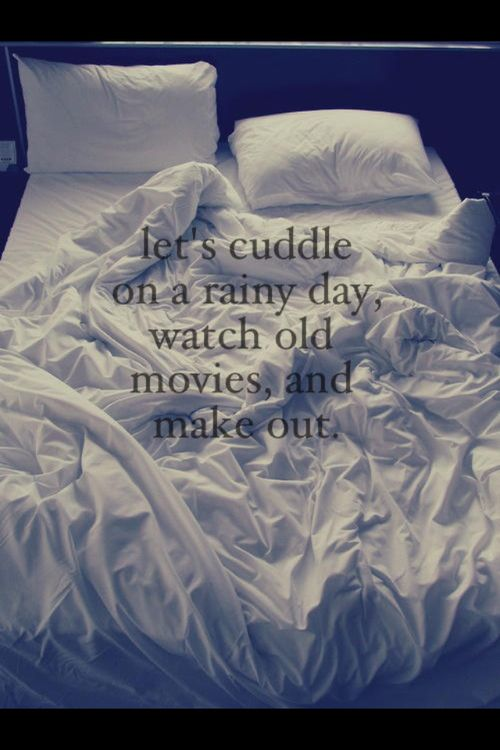 Let's cuddle on a rainy day Watch old movies and make out