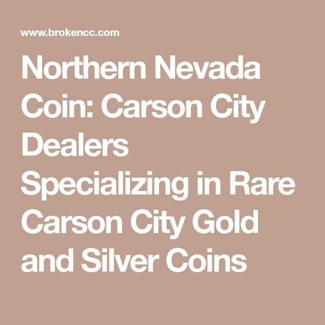 Northern Nevada Coin: Carson City Dealers Specializing in Rare Carson City Gold and Silver Coins