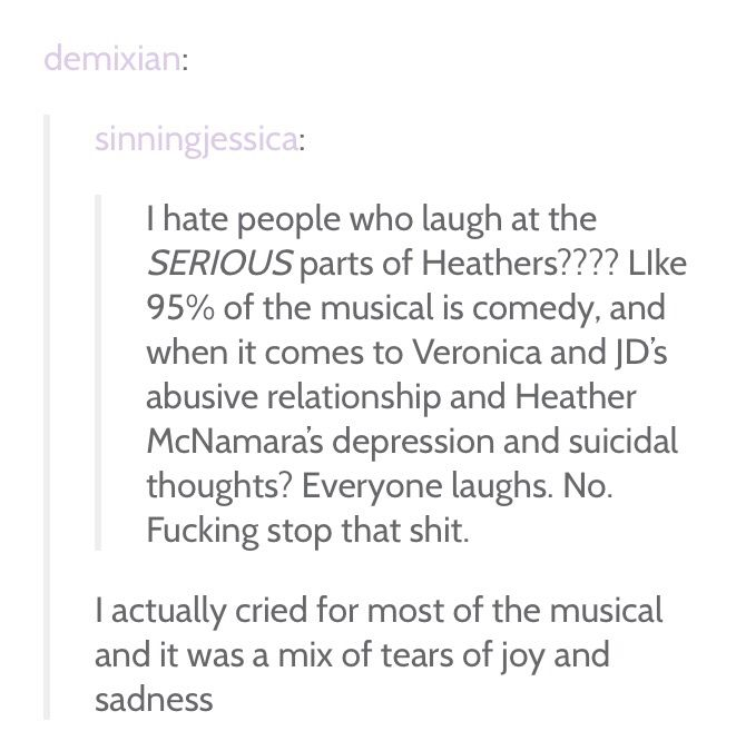 Most of it might be comedy but Heathers the Musical does deal with serious things like abusive relationships and depression/suicide