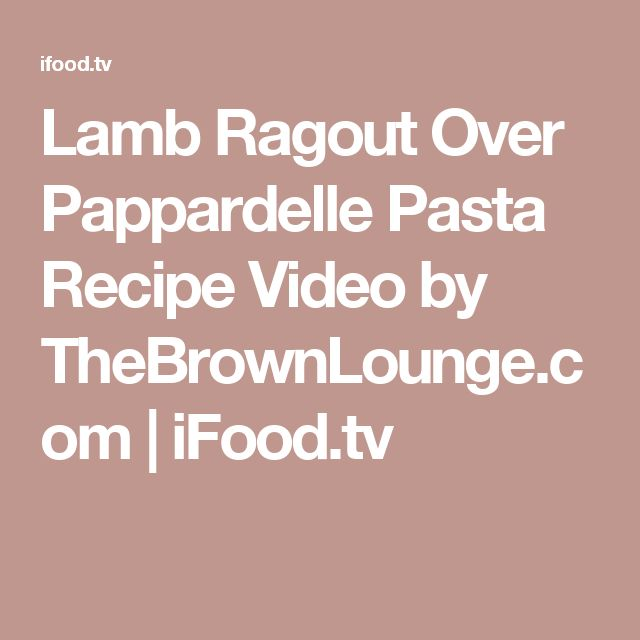 Lamb Ragout Over Pappardelle Pasta Recipe Video by TheBrownLounge.com | iFood.tv