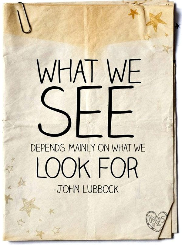 What we see depends mainly on what we look for ♥