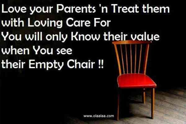"""""""Love your parents' 'n treat them with loving care, for you will only know their value when you see their empty chair."""""""