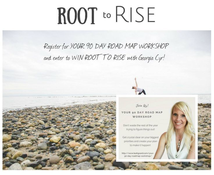 Sign up for a chance to win!! :)   So this is FUN! On September 16th I am holding YOUR 90 DAY ROAD MAP WORKSHOP. A one day virtual (but totally live and intimate) workshop so you are crystal clear on your focus for the fall. You will be given everything you need to map out your year.   On September 18th my dear, wise soul sister and yogi Georgia Cyr is launching ROOT TO RISE.