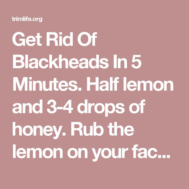 Get Rid Of Blackheads In 5 Minutes. Half lemon and 3-4 drops of honey. Rub the lemon on your face, emphasize the black heads prone areas like nose, chin etc. Leave the lemon and honey mixture on your face for 5 minutes, then wash it with cold water. You will see the results immediately. Additionally, lemon juice will also fade other marks/spots on the face and honey will moisturize. - trimlife.org