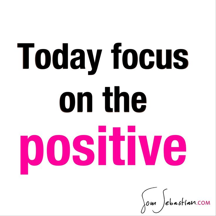Today focus on the positive.