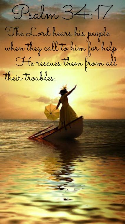 Psalm 34:17 The Lord hears his people when they call to him for help.      He rescues them from all their troubles.