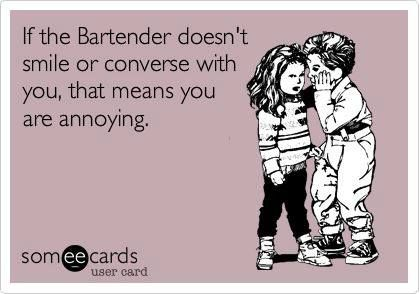 if the bartender doesn't smile or converse with you that means you are annoying.....