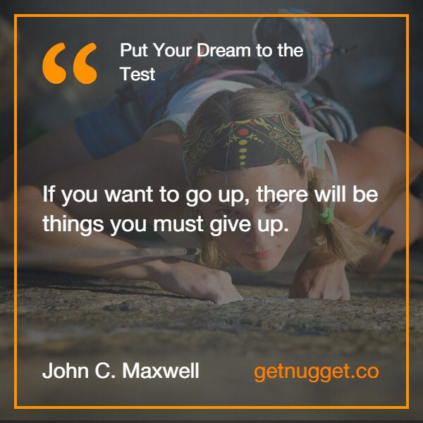 """If you want to go up, there will be things you must give up."" via @nugget http://www.getnugget.co/put-your-dream-to-the-test-john-c-maxwell/"