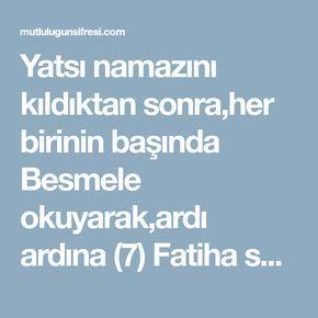 """Yatsı namazını kıldıktan sonra,her birinin başında Besmele okuyarak,ardı ardına (7) Fatiha süresi okunur.Arkasından da (7) kere aşağıdaki salavat okunup,dileğiAllahü Teâlâ'ya arz edilirse,Allah'ın izni ile kısa zamanda gerçekleşir. Fatiha süresi: Bismillahirrahmanirrahim. """"Elhamdü lillâhi rabbil'alemin. Errahmânir'rahim. Mâliki yevmiddin. İyyâke na'budü ve iyyâke neste'în, İhdinessırâtel müstâkim. Sırâtellezîne en'amte aleyhim ğayrilmağdûbi aleyhim ve leddâllîn.""""Amin Okunacak salavat: ..."""