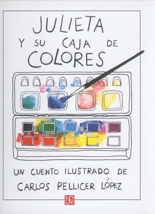 """Carlos Pellicer López. """"Julieta y su caja de colores"""". Editorial FCE (4 a 8 años). La creatividad y la imaginación no tienen límites. Gracias al arte podemos expresarnos de una forma muy creativa, sin ajustarnos a la realidad; eso es lo que descubre Julieta. Muy interesante"""