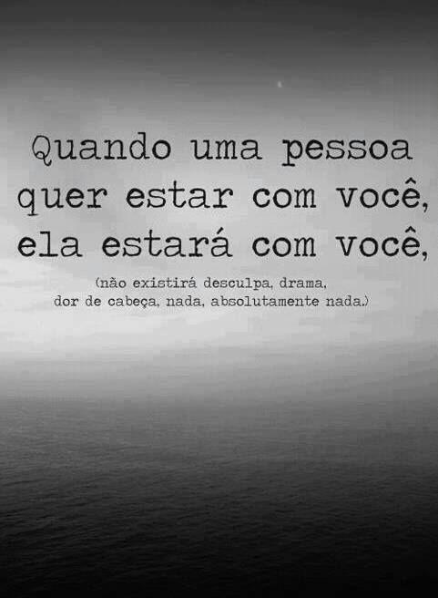 Quando uma pessoa quer estar com você, ela estará com você, ( não existirá desulpas, drama, dor de cabeça, nada, absolutamente nada...)
