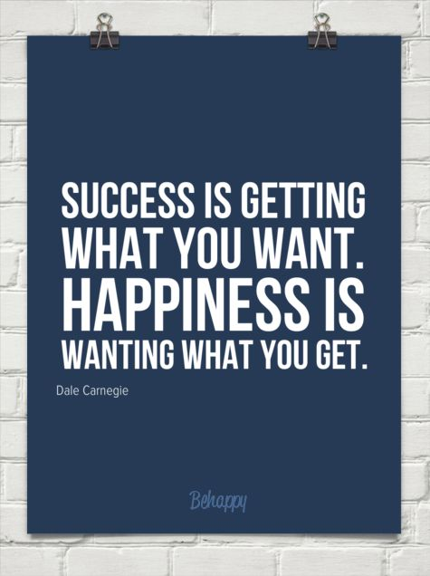 Success is getting  what you want.  happiness is  wanting what you get. by Dale Carnegie