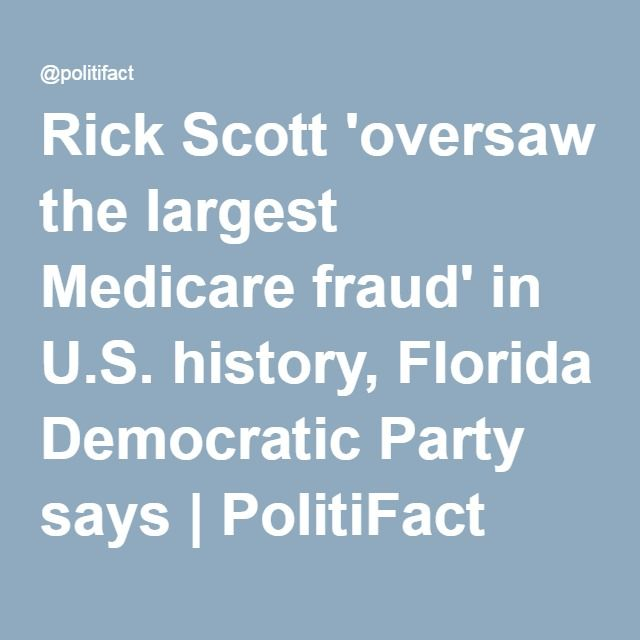 Rick Scott 'oversaw the largest Medicare fraud' in U.S. history, Florida Democratic Party says   PolitiFact Florida