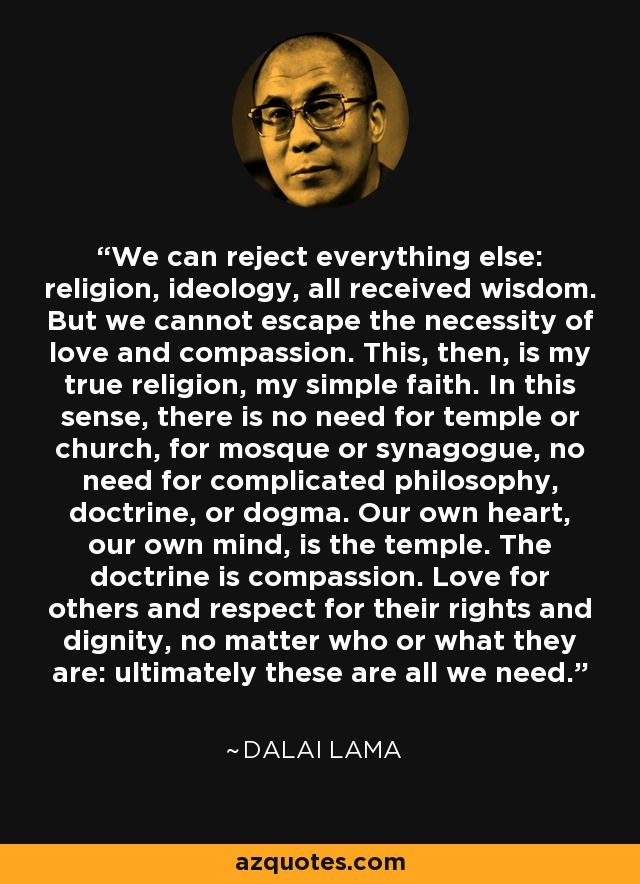 We can reject everything else: religion, ideology, all received wisdom. But we cannot escape the necessity of love and compassion. This, then, is my true religion, my simple faith. In this sense, there is no need for temple or church, for mosque or synagogue, no need for complicated philosophy, doctrine, or dogma. Our own heart, our own mind, is the temple. The doctrine is compassion. Love for others and respect for their rights and dignity, no matter who or what they are: ultimately these…