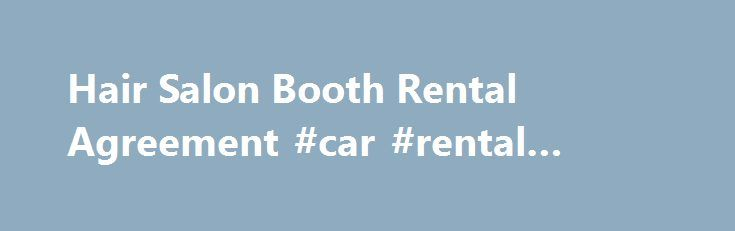 Hair Salon Booth Rental Agreement #car #rental #cheap http://renta.nef2.com/hair-salon-booth-rental-agreement-car-rental-cheap/  #free rental agreement template # Hair Salon Booth Rental Agreement Rental Provisions Stylist, listed above, is renting a booth/station from Owner, also listed above. The rental period will begin on and end . Stylist will pay a fee of every for this rental space. Payment must be made . Stylist will be an independent contractor, not an employee of the salon. Stylist…