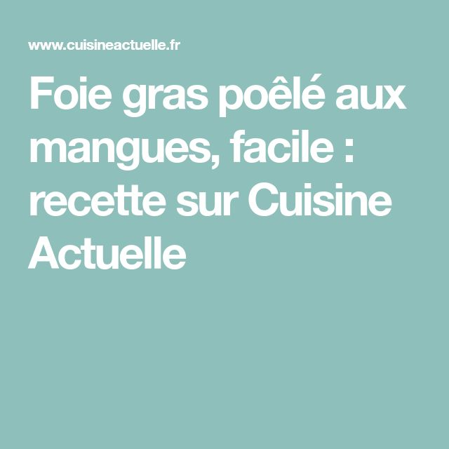 Foie gras poêlé aux mangues, facile : recette sur Cuisine Actuelle
