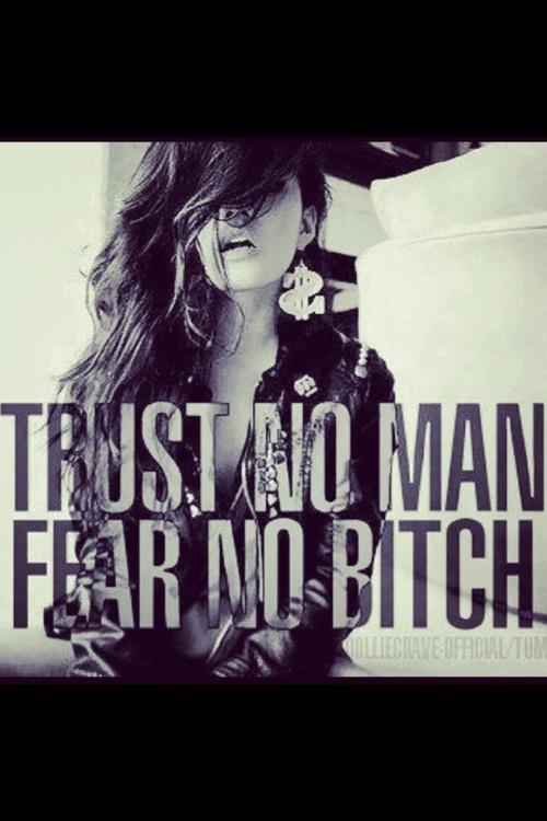 trust no man. fear no bitch.