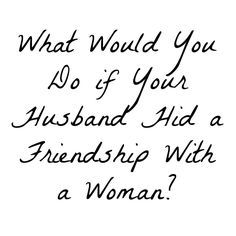 """I received the following question recently. I posted it on Facebook (with permission) because I knew many others had gone or are going through something similar. I asked my Facebook community """"What do YOU think the wife should do?"""" My husband has a female friend that he started a friendship with while we were dating about 2 years ago. They hid their friendship from me and I had to find out about it through phone…"""