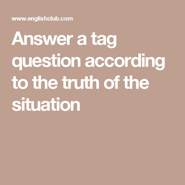 Answer a tag question according to the truth of the situation
