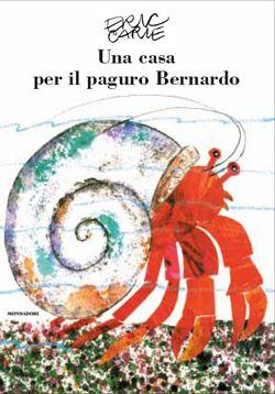 Una casa per il paguro Bernardo, Eric Carle, Mondadori, 2013 Paguro Bernardo cerca casa: è l'occasione per fare nuove amicizie, eplorare l'oceano e scoprire che i cambiamenti sono una meravigliosa avventura