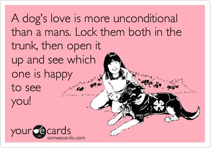 Funny Somewhat Topical Ecard: A dog's love is more unconditional than a mans. Lock them both in the trunk, then open it up and see which one is happy to see you!