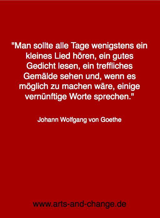 """""""Man sollte alle Tage wenigstens ein kleines Lied hören, ein gutes Gedicht lesen, ein treffliches Gemälde sehen und, wenn es möglich zu machen wäre, ein vernünftiges Wort sprechen."""" (Goethe)"""