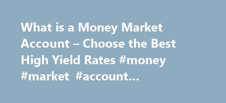 What is a Money Market Account – Choose the Best High Yield Rates #money #market #account #advantages http://finance.nef2.com/what-is-a-money-market-account-choose-the-best-high-yield-rates-money-market-account-advantages/  # What is a Money Market Account and How to Choose the Best with High Yield Rates An important piece of advice along these lines is to pay yourself first, and then invest . If you contribute, even in small amounts, to a smart savings or investment plan. you ll see the…