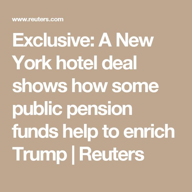 Exclusive: A New York hotel deal shows how some public pension funds help to enrich Trump | Reuters
