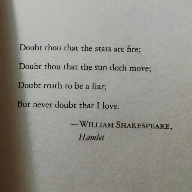 Doubt thou that the stars are fire; Doubt thou that the sun doth move; Doubt truth to be a liar; But never doubt that I love. - William Shakespeare, Hamlet