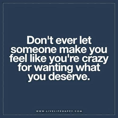 Don't ever let someone make you feel like you're crazy for wanting what you deserve.