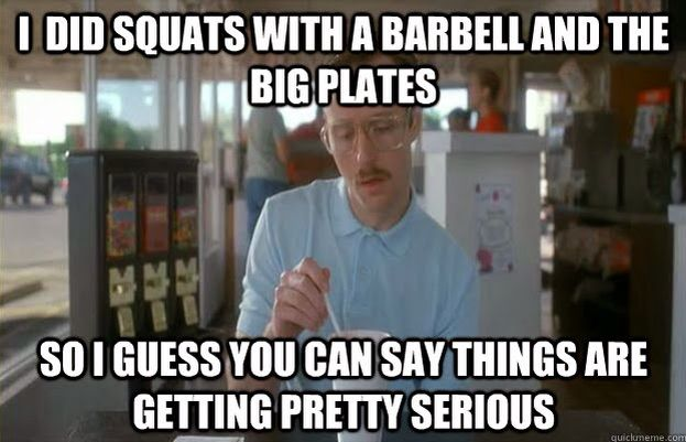 I did squats with a barbell and the big plates. So I guess you can say things are getting pretty serious.