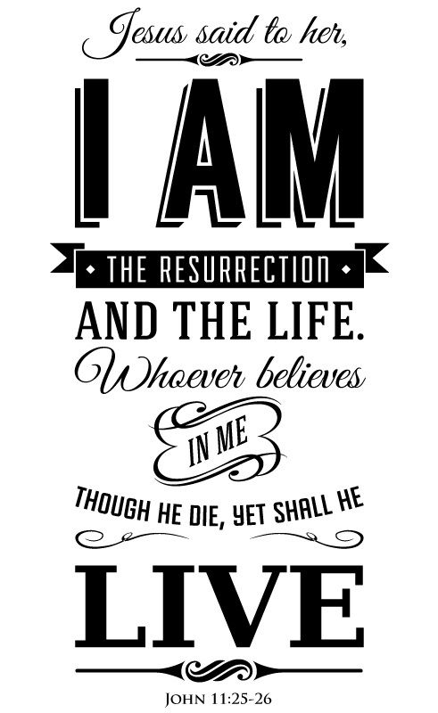 John 11:25-26 I am the resurrection and the life. Whoever believes in me though he die, yet shall he live. ♥ ℳ ♥