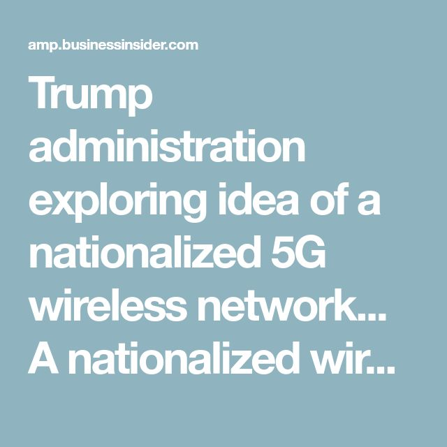 Trump administration exploring idea of a nationalized 5G wireless network... A nationalized wireless network would be unprecedented for the United States, where wireless communication infrastructure is usually built by private companies like Verizon or AT&T. But a senior member of the National Security Council reportedly believes the US will be under a greater cybersecurity threat from China if it does not roll out the 5G networks within three years