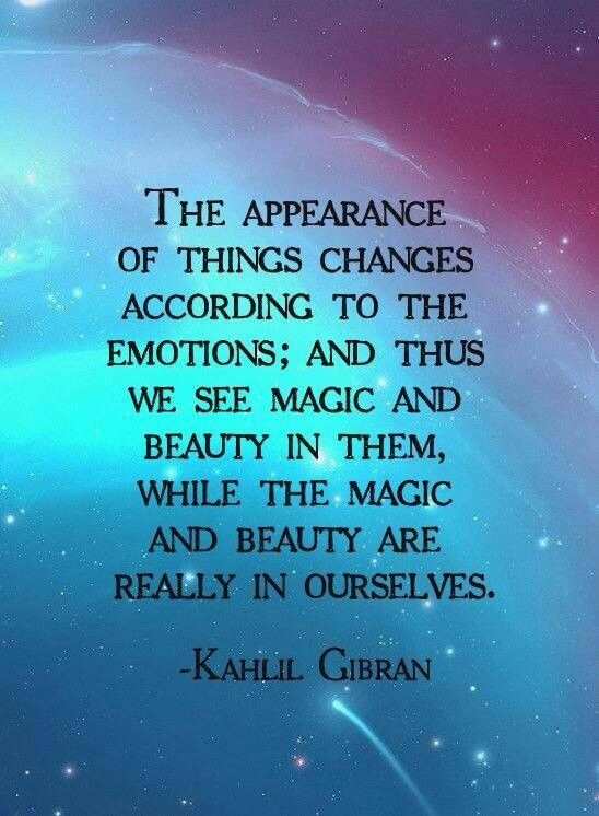 The appearance of things changes according to the emotions ~ and thus we see magic and beauty in them, while the magic and beauty are really in ourselves. ༺❁༻ Kahlil Gibran