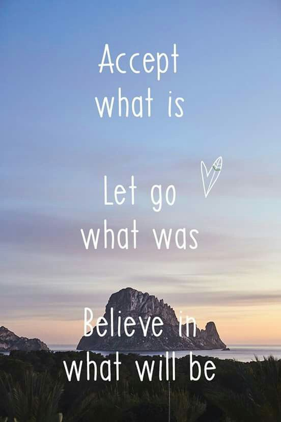 Accept What Is. Let Go What Was. Believe In What Will Be.