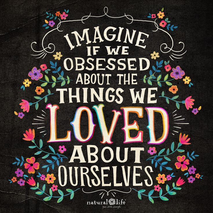 Love yourself! Imagine if we obsessed about the things we LOVED about ourselves! #selflove #inspiration
