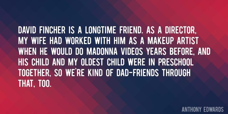 Quote by Anthony Edwards => David Fincher is a longtime friend. As a director, my wife had worked with him as a makeup artist when he would do Madonna videos years before, and his child and my oldest child were in preschool together, so we're kind of dad-friends through that, too.