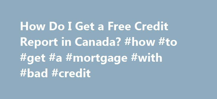 How Do I Get a Free Credit Report in Canada? #how #to #get #a #mortgage #with #bad #credit http://credit-loan.remmont.com/how-do-i-get-a-free-credit-report-in-canada-how-to-get-a-mortgage-with-bad-credit/  #credit report canada free # How Do I Get a Free Credit Report in Canada? Canadians have the right to a free credit report from the two major credit reporting agencies, TransUnion and Equifax. Your credit report does not include your credit score. The Financial Consumer Agency of Canada…