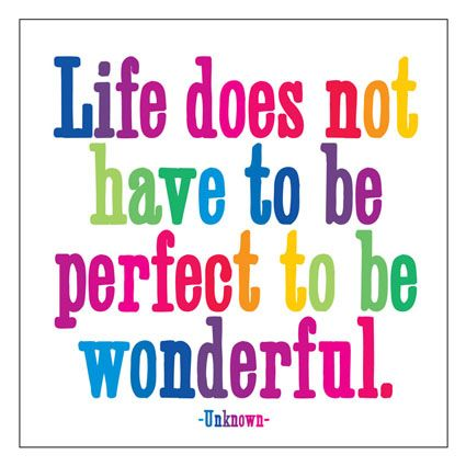 """""""Life does not have to be perfect to be wonderful.""""  -- Unknown"""