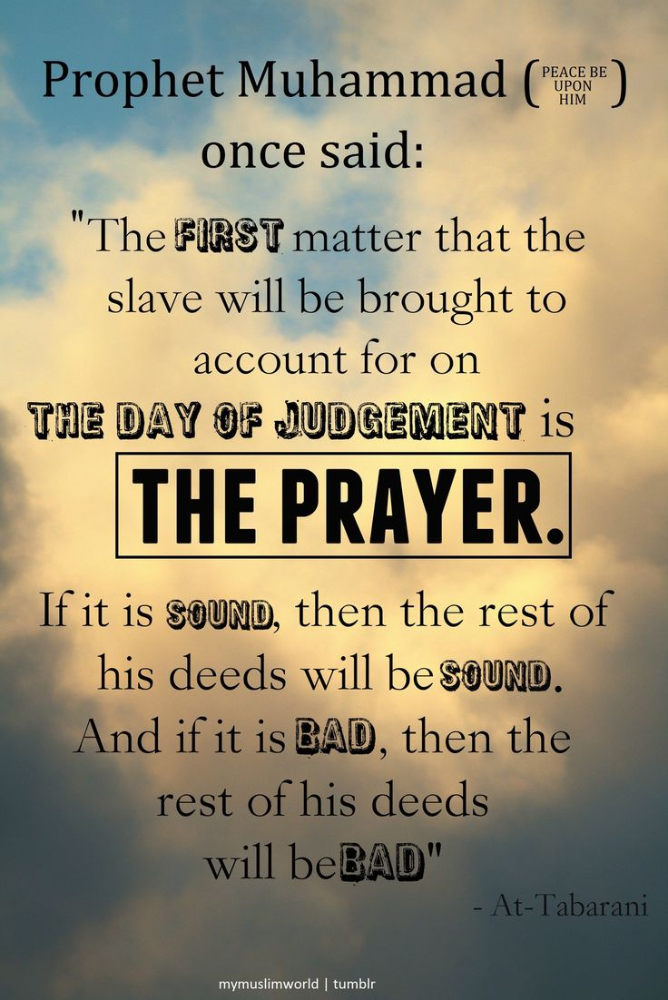 """Prophet Muhammad (PBUH) said: """"The first matter that the slave will be brought to account for on the Day of Judgement is the prayer. If it is sound, then the rest of his deeds will be sound. And if it is bad, then the rest of his deeds will be bad."""""""
