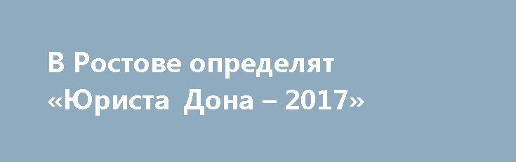 В Ростове определят «Юриста Дона – 2017»  В конкурсе примут участие практикующие юристы, школьники и студенты  http://newsdelo.com/2017/10/06/%d0%b2-%d1%80%d0%be%d1%81%d1%82%d0%be%d0%b2%d0%b5-%d0%be%d0%bf%d1%80%d0%b5%d0%b4%d0%b5%d0%bb%d1%8f%d1%82-%d1%8e%d1%80%d0%b8%d1%81%d1%82%d0%b0-%d0%b4%d0%be%d0%bd%d0%b0-2017/ {{AutoHashTags}}