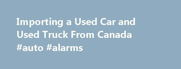 Importing a Used Car and Used Truck From Canada #auto #alarms http://autos.remmont.com/importing-a-used-car-and-used-truck-from-canada-auto-alarms/  #buying used car # Importing a Used Car and Used Truck from Canada By Keith Griffin. Used Cars Expert Keith Griffin has been an automotive journalist and new car reviewer... Read more >The post Importing a Used Car and Used Truck From Canada #auto #alarms appeared first on Auto.