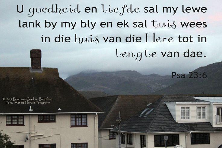 Bybelvers: Psalm 23:6 U goedheid en liefde sal my lewe lank by my bly en ek sal tuis wees in die huis van die Here tot in lengte van dae.