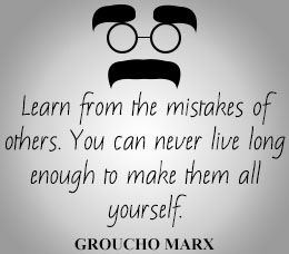 Learn from the mistakes of others. You can never live long enough to make them all yourself.   Groucho Marx