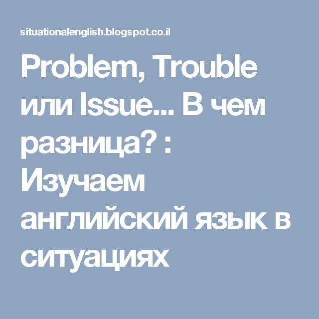 Problem, Trouble или Issue... В чем разница? : Изучаем английский язык в ситуациях