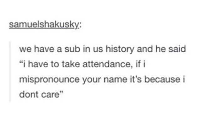 """we have a sub in us history and he said """"i have to take attendance, if i mispronounce your name it's because i don't care"""" // i feel this on a spiritual level"""