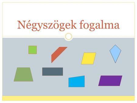 Négyszögek fogalma. A négyszögek olyan síkidomok, melyeknek négy csúcsa, négy oldala és négy szöge van.