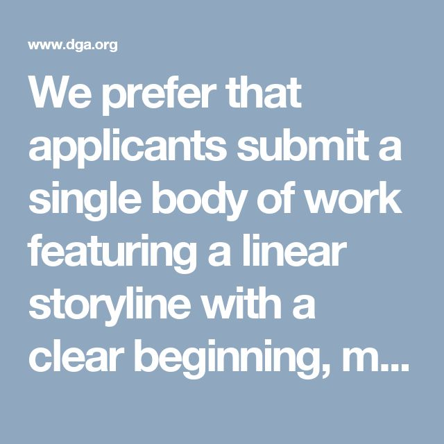 We prefer that applicants submit a single body of work featuring a linear storyline with a clear beginning, middle and end. Material should tonally translate to the type of programming broadcast on DATG. Qualifying bodies of work include, but are not limited to: television pilots; episodic series; feature films; and short films. Compilation clip reels are accepted, but not recommended. Rough cuts, directing reels, commercial reels, animation and/or stage productions will not be accepted.