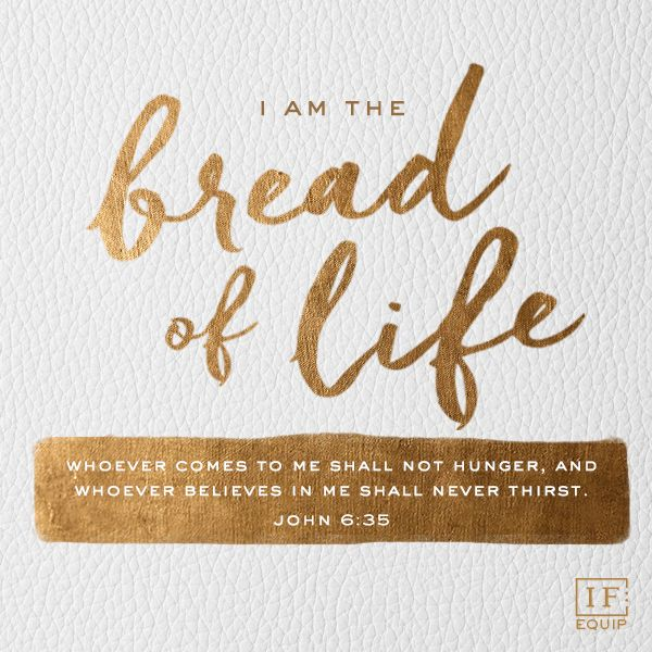 """""""And Jesus said to them, """"I am the bread of life. He who comes to Me shall never hunger, and he who believes in Me shall never thirst."""" John 6:35 NKJV"""